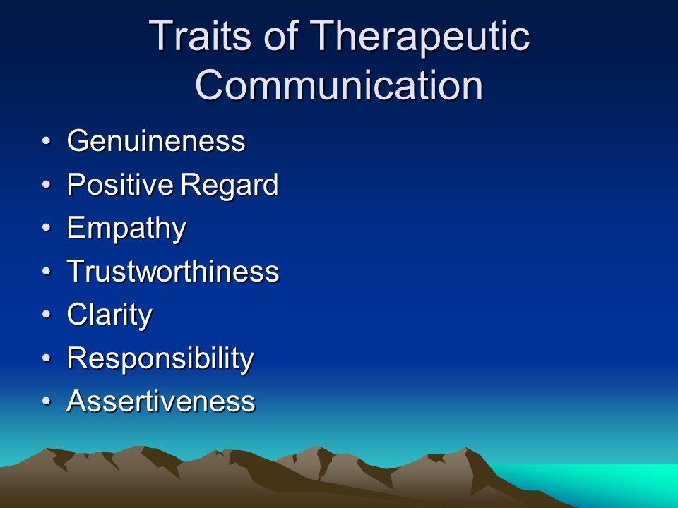 Traits of Therapeutic Communication GenuinenessGenuineness Positive RegardPositive Regard EmpathyEmpathy TrustworthinessTrustworthiness ClarityClarity