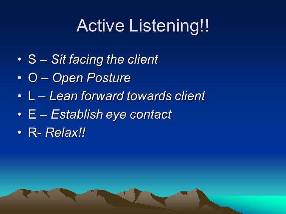Active Listening!! S – Sit facing the clientS – Sit facing the client O – Open PostureO – Open Posture L – Lean forward towards clientL – Lean forward
