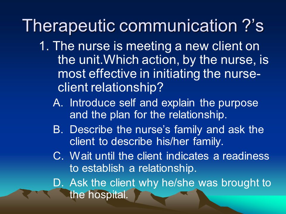 Therapeutic communication ?'s 1. The nurse is meeting a new client on the unit.Which action, by the nurse, is most effective in initiating the nurse-
