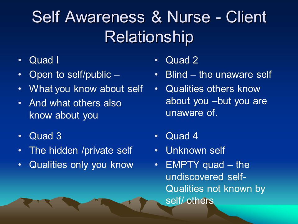 Self Awareness & Nurse - Client Relationship Quad I Open to self/public – What you know about self And what others also know about you Quad 2 Blind –