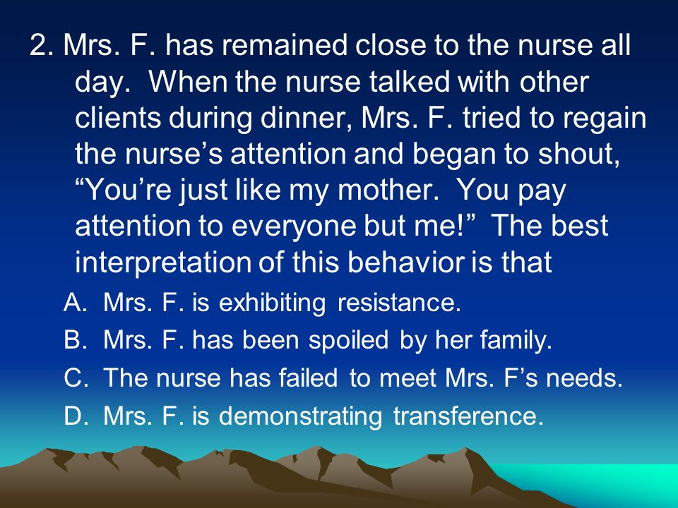 2. Mrs. F. has remained close to the nurse all day. When the nurse talked with other clients during dinner, Mrs. F. tried to regain the nurse's attent