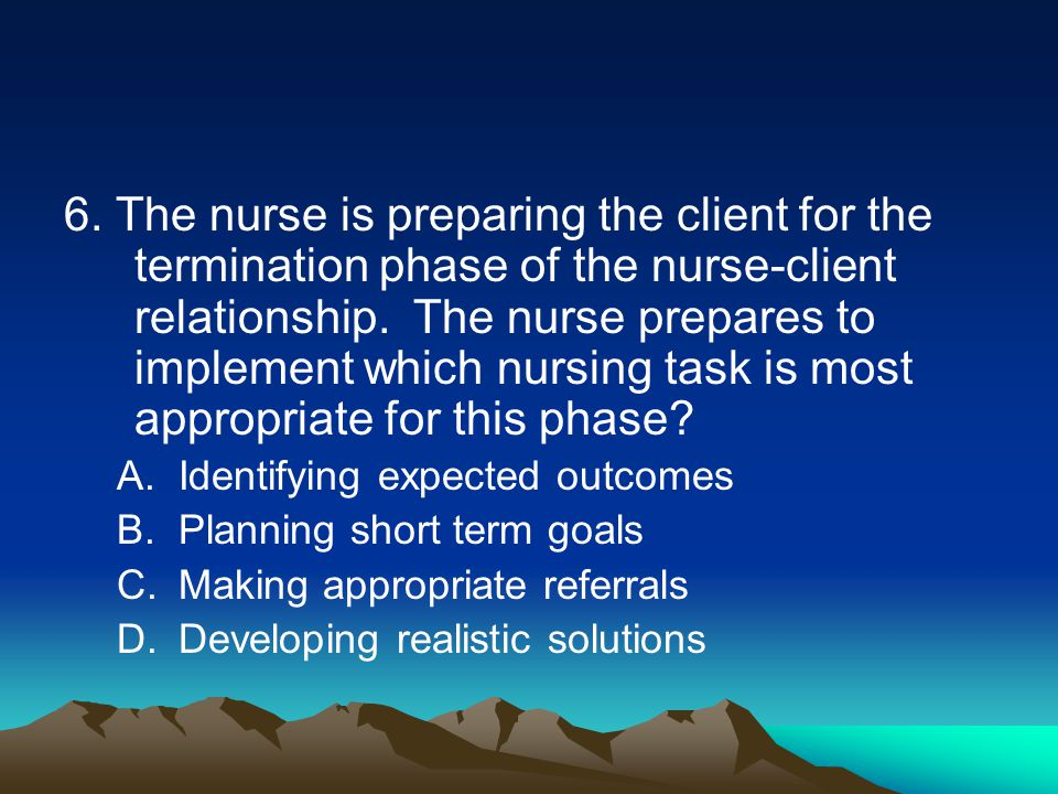 6. The nurse is preparing the client for the termination phase of the nurse-client relationship. The nurse prepares to implement which nursing task is
