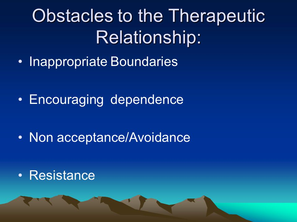 Obstacles to the Therapeutic Relationship: Inappropriate Boundaries Encouraging dependence Non acceptance/Avoidance Resistance