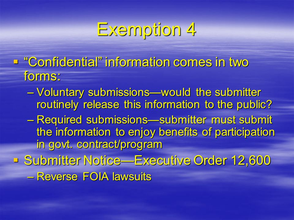 "Exemption 4  ""Confidential"" information comes in two forms: –Voluntary submissions—would the submitter routinely release this information to the publ"