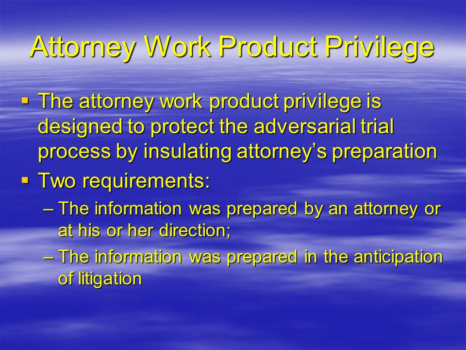 Attorney Work Product Privilege  The attorney work product privilege is designed to protect the adversarial trial process by insulating attorney's pr