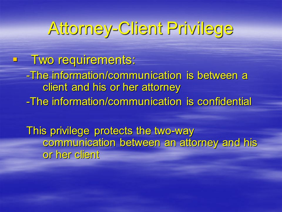 Attorney-Client Privilege  Two requirements: -The information/communication is between a client and his or her attorney -The information/communicatio
