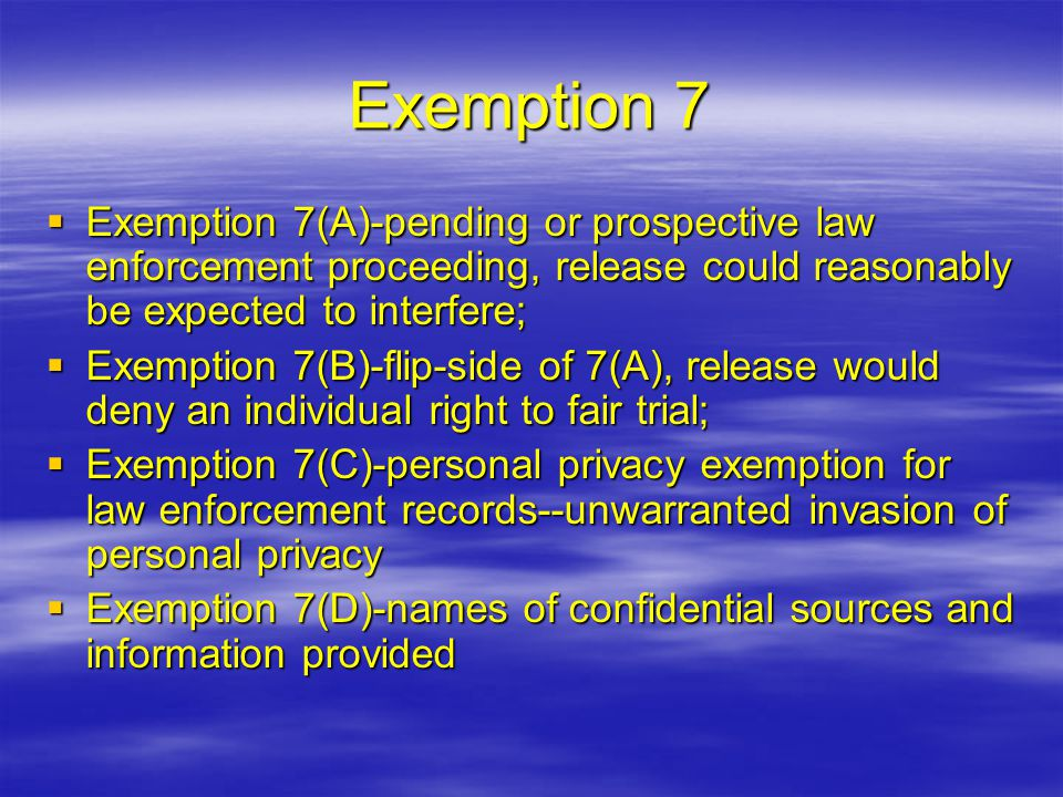 Exemption 7  Exemption 7(A)-pending or prospective law enforcement proceeding, release could reasonably be expected to interfere;  Exemption 7(B)-flip-side of 7(A), release would deny an individual right to fair trial;  Exemption 7(C)-personal privacy exemption for law enforcement records--unwarranted invasion of personal privacy  Exemption 7(D)-names of confidential sources and information provided