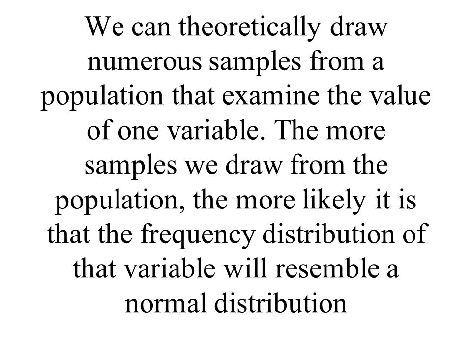 We can theoretically draw numerous samples from a population that examine the value of one variable. The more samples we draw from the population, the