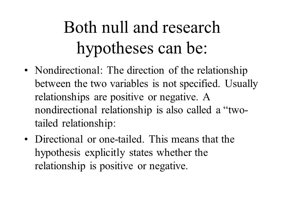 Both null and research hypotheses can be: Nondirectional: The direction of the relationship between the two variables is not specified. Usually relati