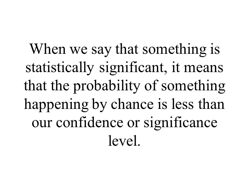 When we say that something is statistically significant, it means that the probability of something happening by chance is less than our confidence or