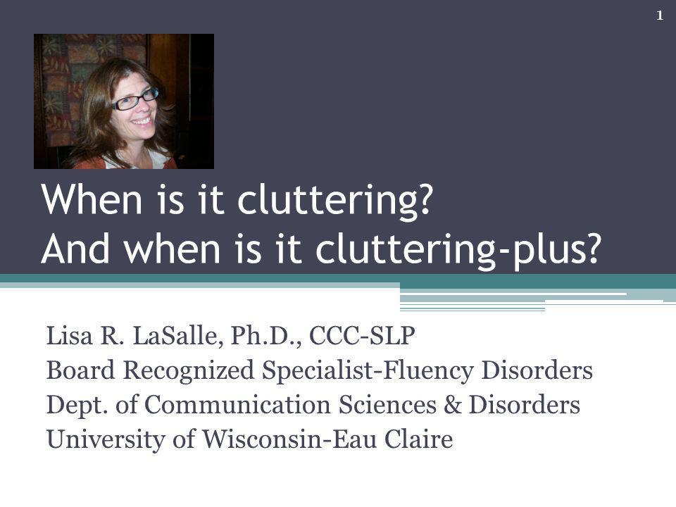 When is it cluttering? And when is it cluttering-plus? Lisa R. LaSalle, Ph.D., CCC-SLP Board Recognized Specialist-Fluency Disorders Dept. of Communic