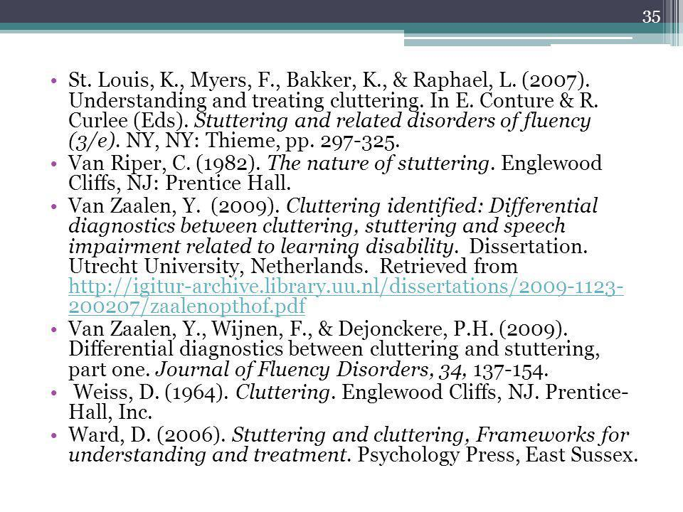St. Louis, K., Myers, F., Bakker, K., & Raphael, L. (2007). Understanding and treating cluttering. In E. Conture & R. Curlee (Eds). Stuttering and rel