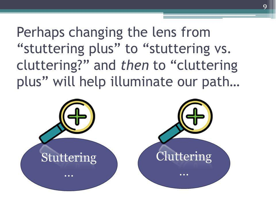"""Perhaps changing the lens from """"stuttering plus"""" to """"stuttering vs. cluttering?"""" and then to """"cluttering plus"""" will help illuminate our path… Stutteri"""