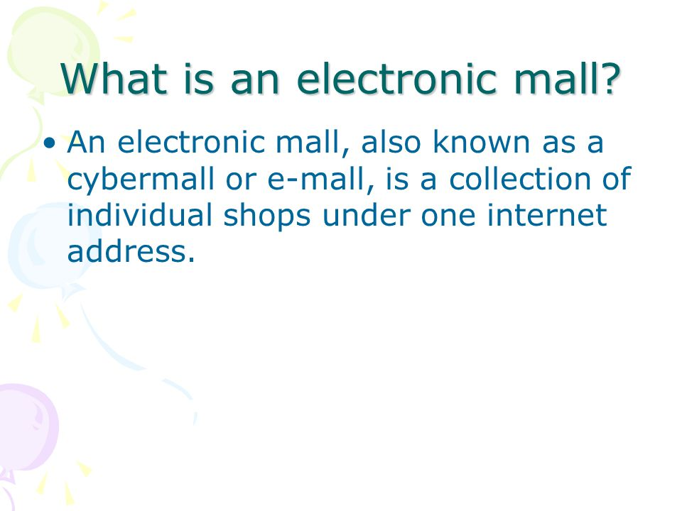 What is an electronic mall? An electronic mall, also known as a cybermall or e-mall, is a collection of individual shops under one internet address.