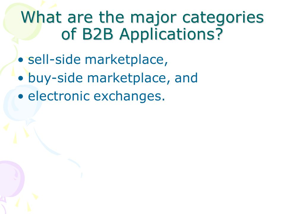 What are the major categories of B2B Applications? sell-side marketplace, buy-side marketplace, and electronic exchanges.