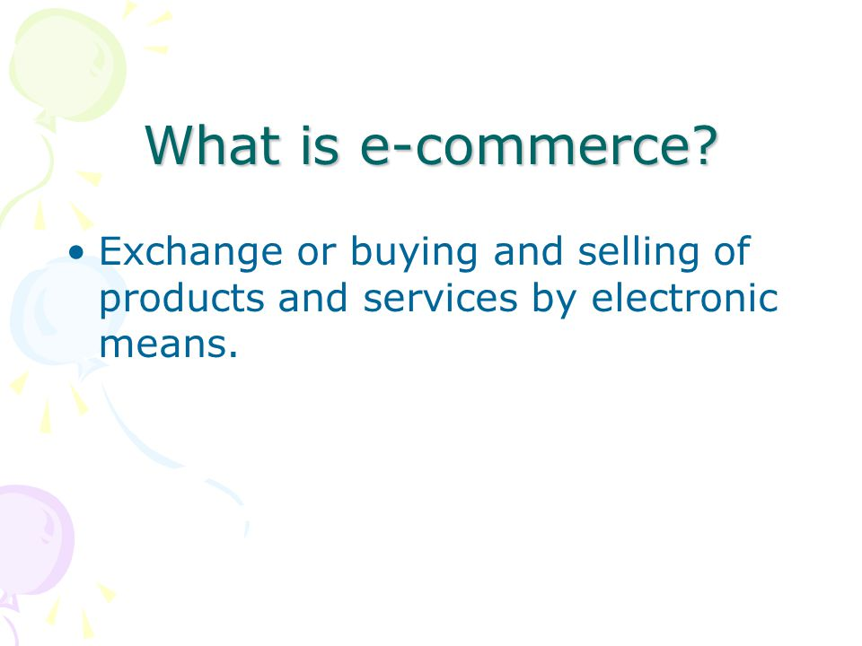 What is e-commerce? Exchange or buying and selling of products and services by electronic means.