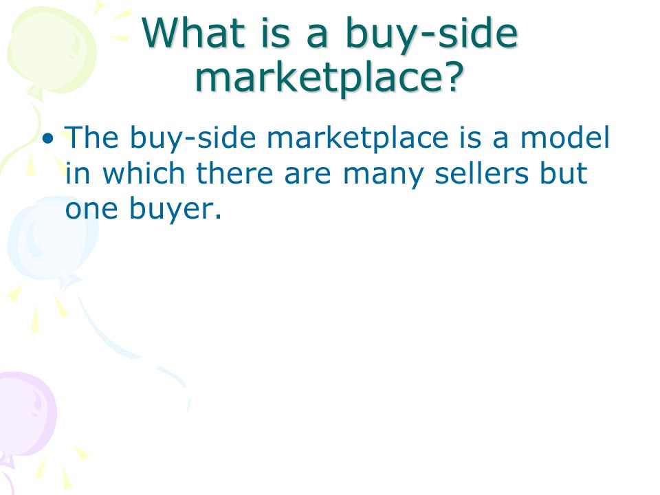 What is a buy-side marketplace? The buy-side marketplace is a model in which there are many sellers but one buyer.