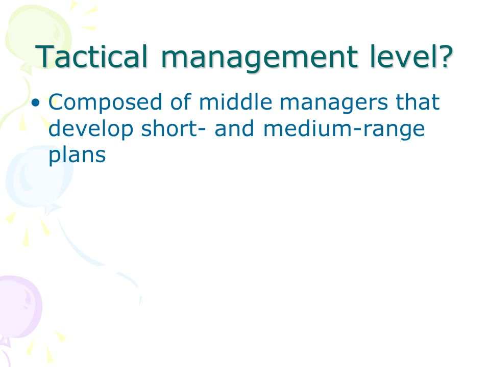 Tactical management level? Composed of middle managers that develop short- and medium-range plans
