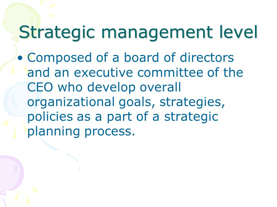 Strategic management level Composed of a board of directors and an executive committee of the CEO who develop overall organizational goals, strategies, policies as a part of a strategic planning process.