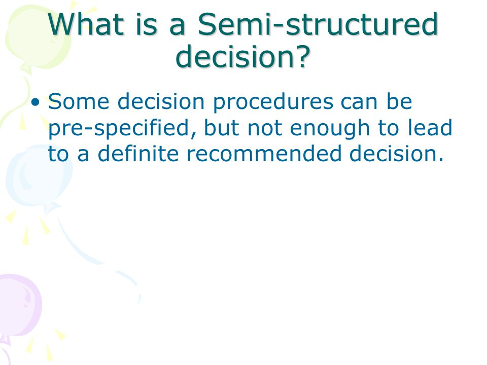 What is a Semi-structured decision? Some decision procedures can be pre-specified, but not enough to lead to a definite recommended decision.