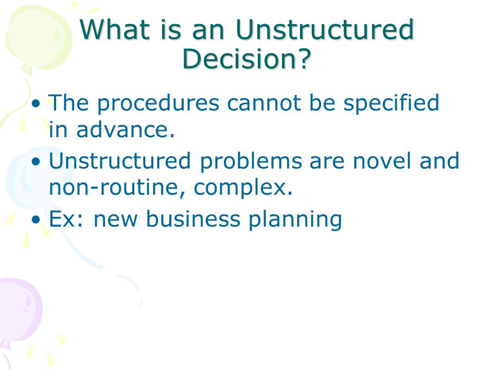 What is an Unstructured Decision? The procedures cannot be specified in advance. Unstructured problems are novel and non-routine, complex. Ex: new bus
