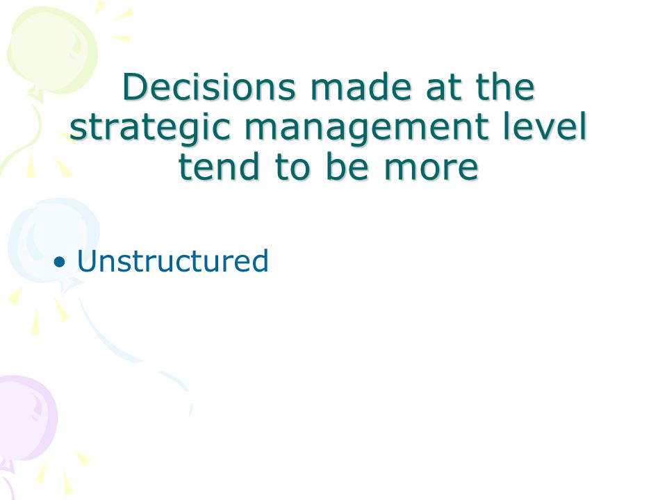 Decisions made at the strategic management level tend to be more Unstructured