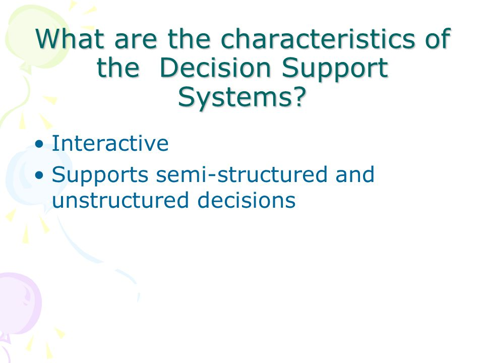 What are the characteristics of the Decision Support Systems? Interactive Supports semi-structured and unstructured decisions