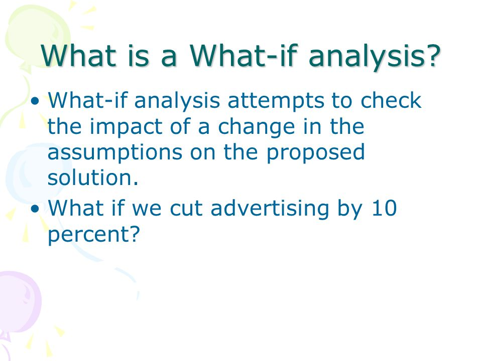 What is a What-if analysis? What-if analysis attempts to check the impact of a change in the assumptions on the proposed solution. What if we cut adve