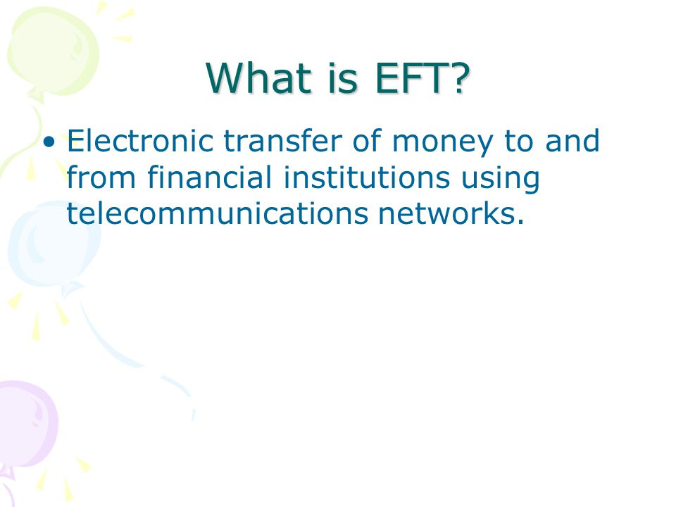 What is EFT? Electronic transfer of money to and from financial institutions using telecommunications networks.