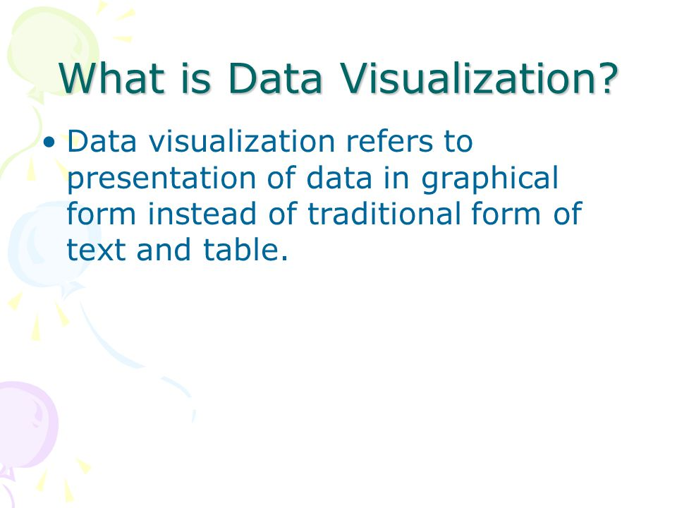 What is Data Visualization? Data visualization refers to presentation of data in graphical form instead of traditional form of text and table.