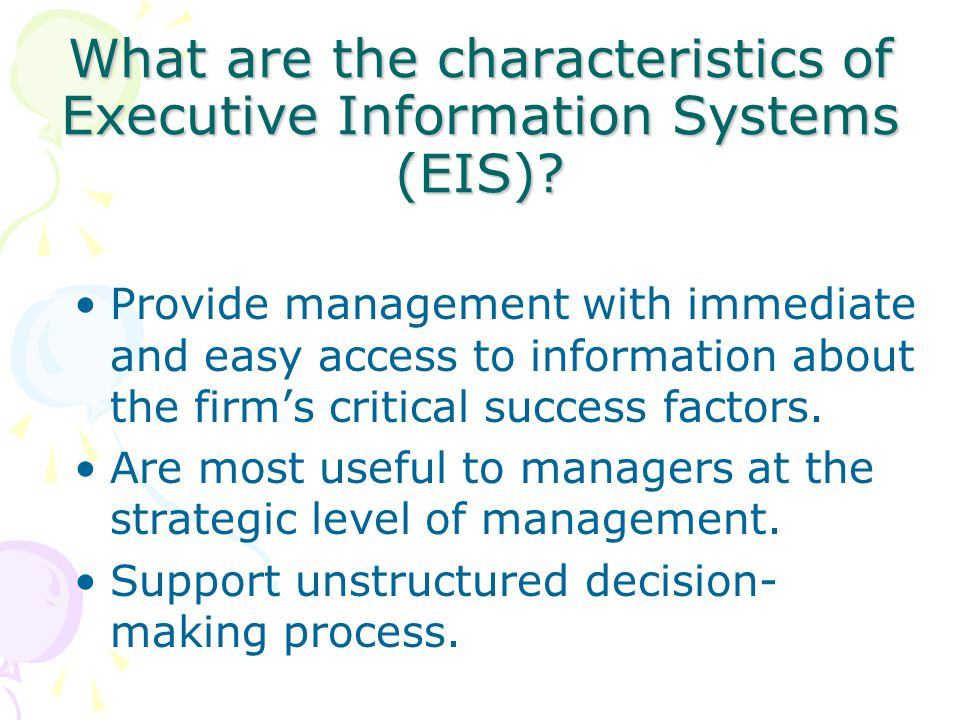 What are the characteristics of Executive Information Systems (EIS)? Provide management with immediate and easy access to information about the firm's
