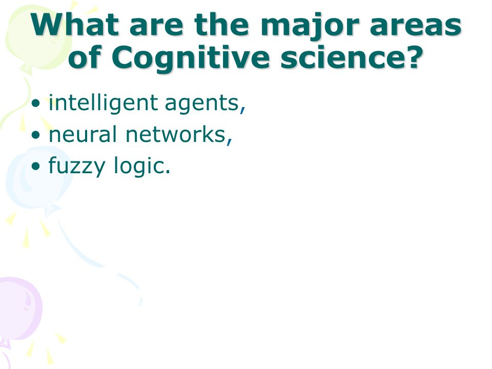What are the major areas of Cognitive science? intelligent agents, neural networks, fuzzy logic.