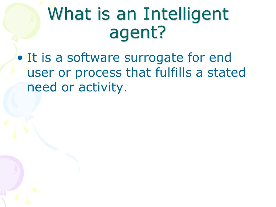 What is an Intelligent agent? It is a software surrogate for end user or process that fulfills a stated need or activity.