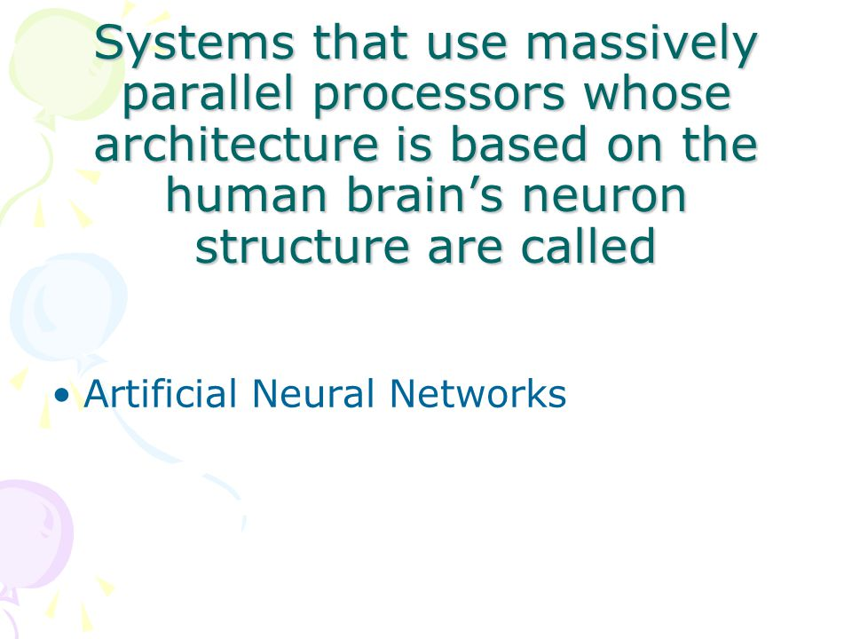 Systems that use massively parallel processors whose architecture is based on the human brain's neuron structure are called Artificial Neural Networks