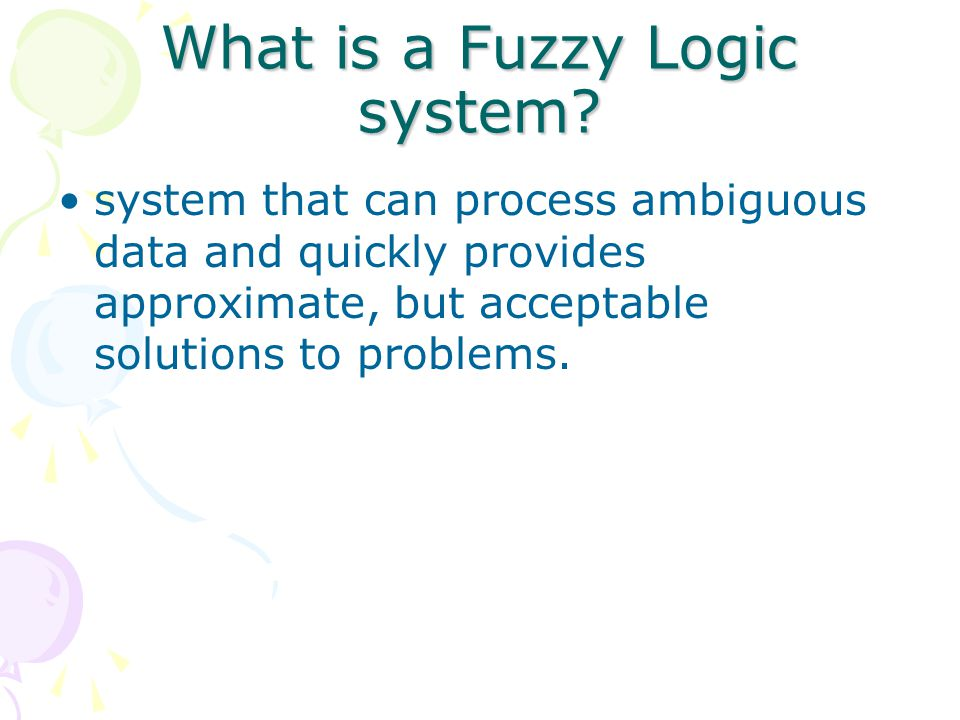 What is a Fuzzy Logic system? system that can process ambiguous data and quickly provides approximate, but acceptable solutions to problems.