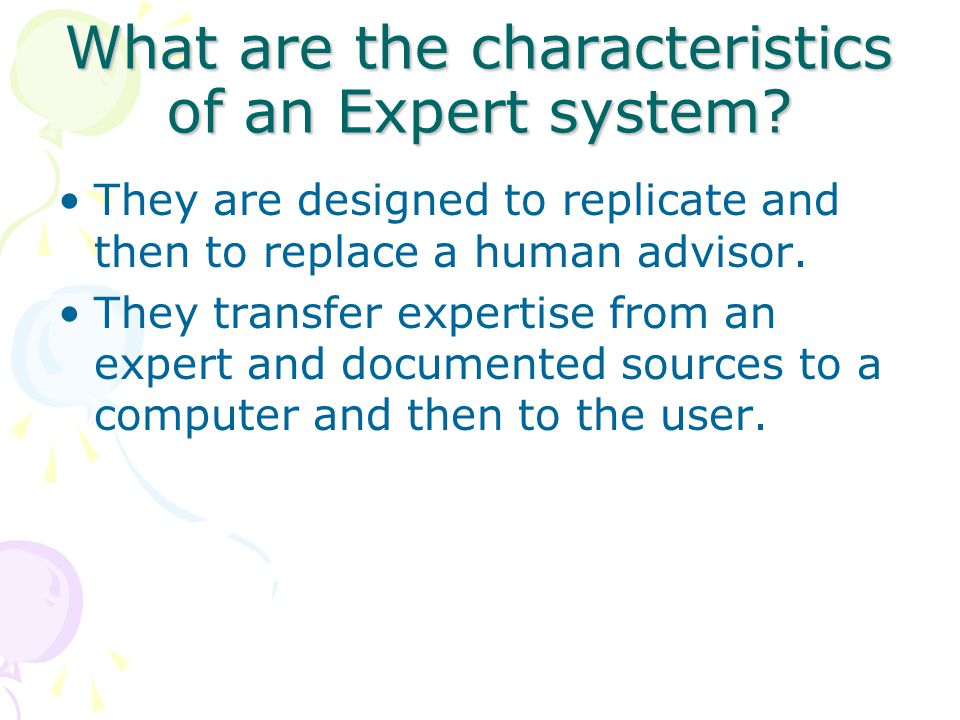 What are the characteristics of an Expert system? They are designed to replicate and then to replace a human advisor. They transfer expertise from an