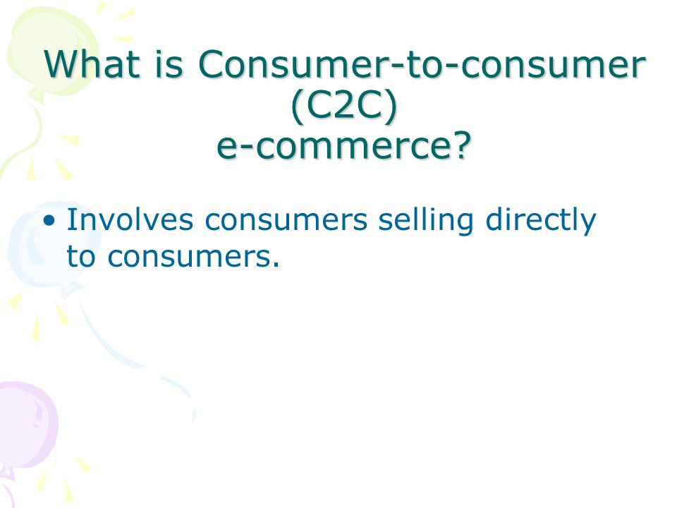 What is Consumer-to-consumer (C2C) e-commerce? Involves consumers selling directly to consumers.
