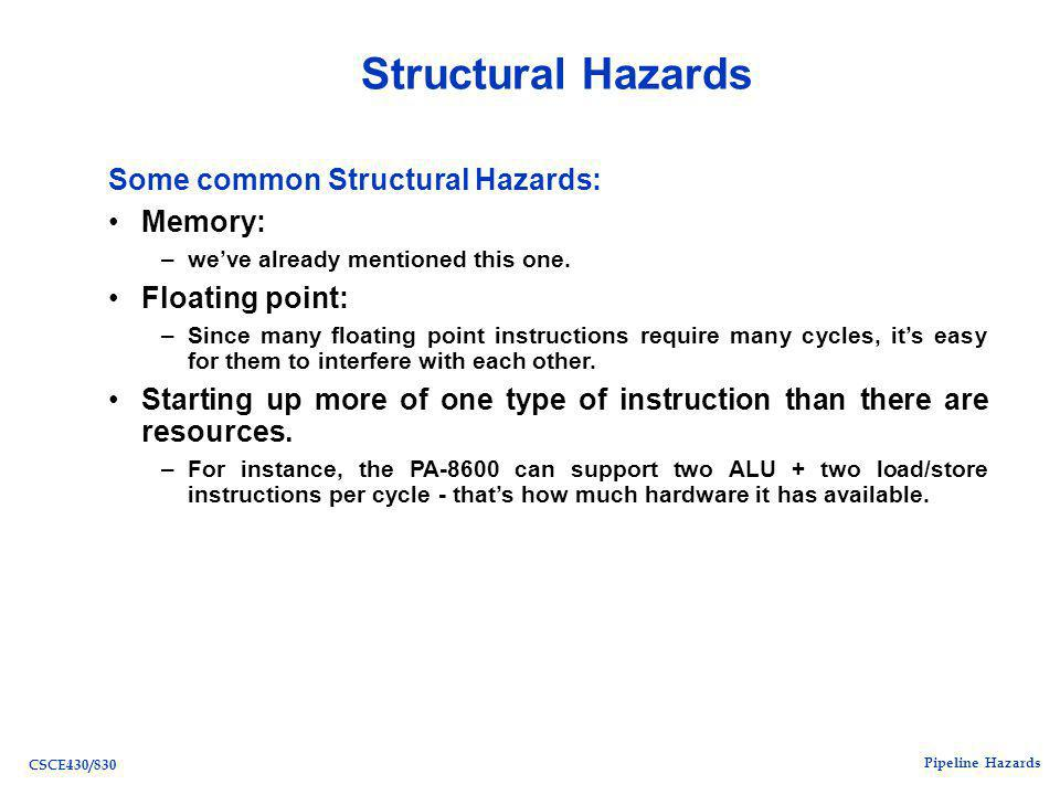 Pipeline Hazards CSCE430/830 Structural Hazards Some common Structural Hazards: Memory: –we've already mentioned this one.