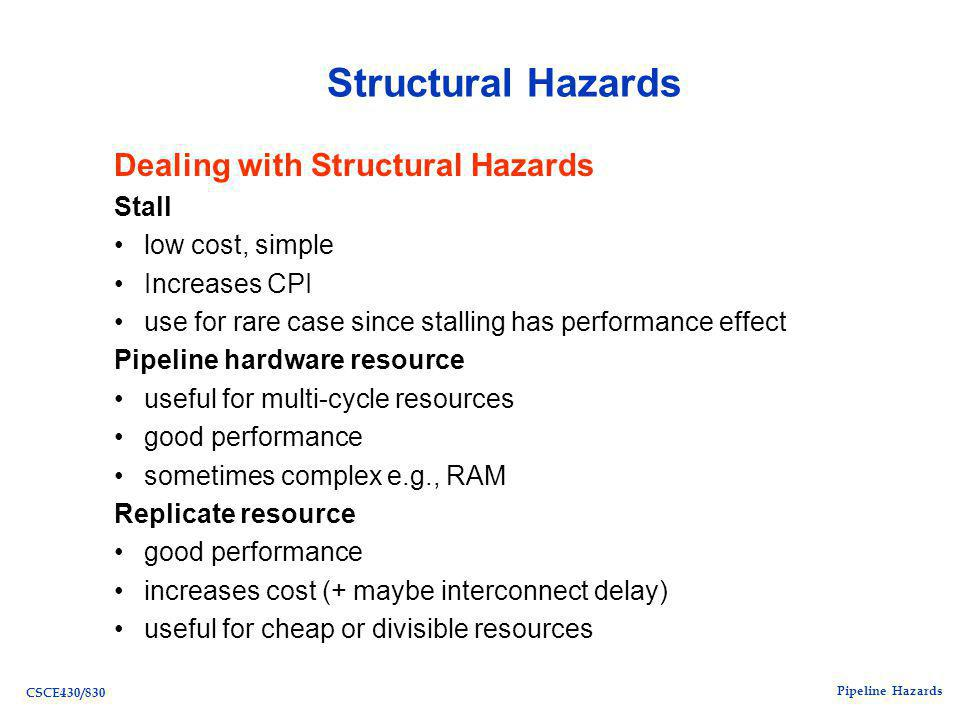Pipeline Hazards CSCE430/830 Structural Hazards Dealing with Structural Hazards Stall low cost, simple Increases CPI use for rare case since stalling has performance effect Pipeline hardware resource useful for multi-cycle resources good performance sometimes complex e.g., RAM Replicate resource good performance increases cost (+ maybe interconnect delay) useful for cheap or divisible resources