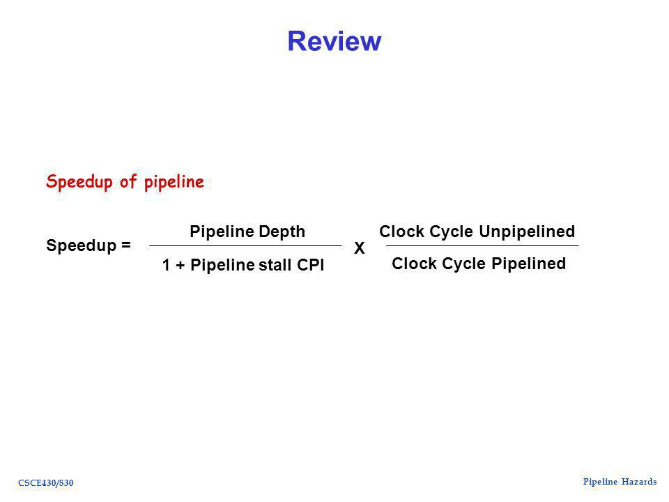 Pipeline Hazards CSCE430/830 Review Speedup = Pipeline Depth 1 + Pipeline stall CPI X Clock Cycle Unpipelined Clock Cycle Pipelined Speedup of pipeline