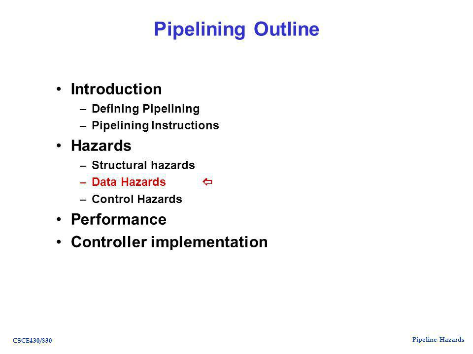 Pipeline Hazards CSCE430/830 Pipelining Outline Introduction –Defining Pipelining –Pipelining Instructions Hazards –Structural hazards –Data Hazards  –Control Hazards Performance Controller implementation
