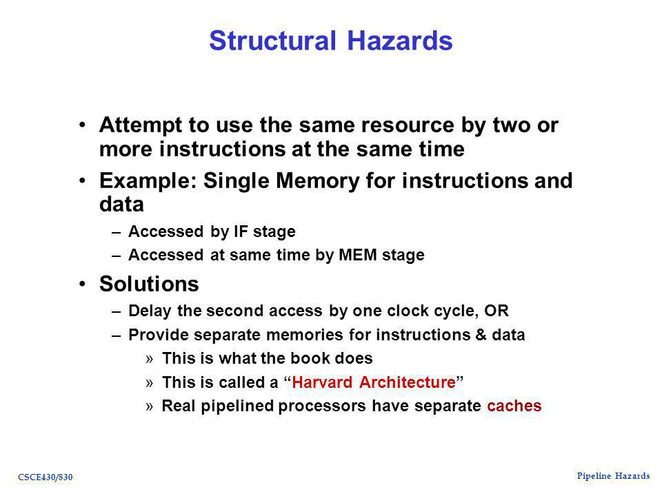 Pipeline Hazards CSCE430/830 Structural Hazards Attempt to use the same resource by two or more instructions at the same time Example: Single Memory for instructions and data –Accessed by IF stage –Accessed at same time by MEM stage Solutions –Delay the second access by one clock cycle, OR –Provide separate memories for instructions & data »This is what the book does »This is called a Harvard Architecture »Real pipelined processors have separate caches