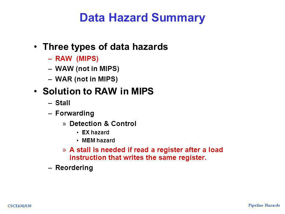 Pipeline Hazards CSCE430/830 Data Hazard Summary Three types of data hazards –RAW (MIPS) –WAW (not in MIPS) –WAR (not in MIPS) Solution to RAW in MIPS –Stall –Forwarding »Detection & Control EX hazard MEM hazard »A stall is needed if read a register after a load instruction that writes the same register.