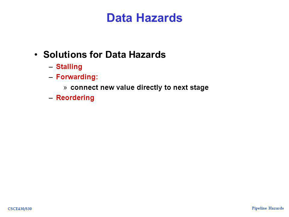 Pipeline Hazards CSCE430/830 Data Hazards Solutions for Data Hazards –Stalling –Forwarding: »connect new value directly to next stage –Reordering