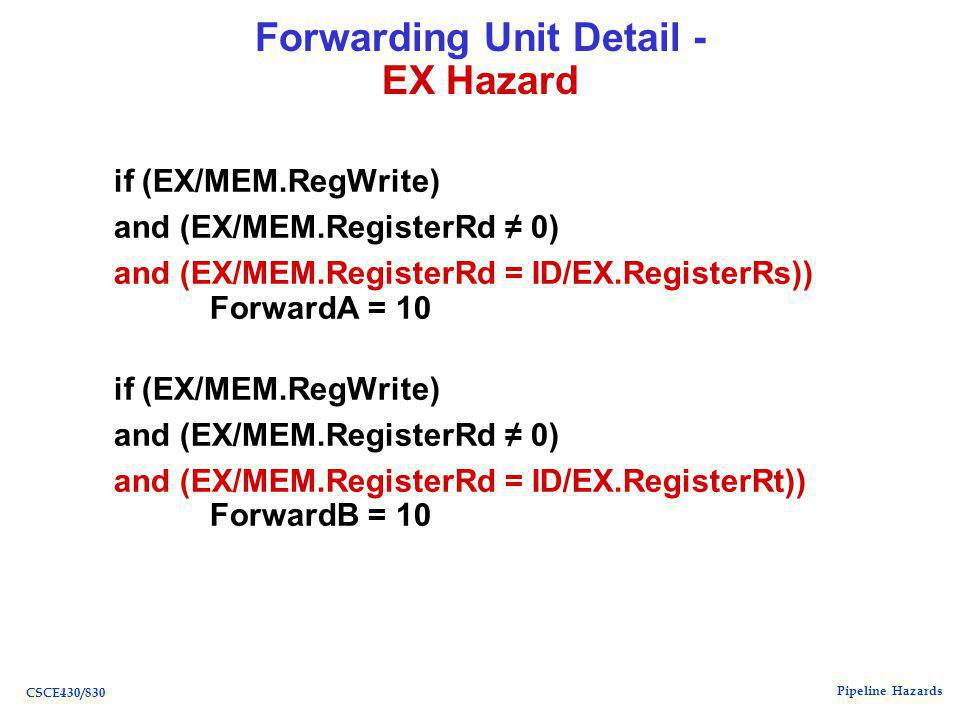 Pipeline Hazards CSCE430/830 Forwarding Unit Detail - EX Hazard if (EX/MEM.RegWrite) and (EX/MEM.RegisterRd ≠ 0) and (EX/MEM.RegisterRd = ID/EX.RegisterRs)) ForwardA = 10 if (EX/MEM.RegWrite) and (EX/MEM.RegisterRd ≠ 0) and (EX/MEM.RegisterRd = ID/EX.RegisterRt)) ForwardB = 10