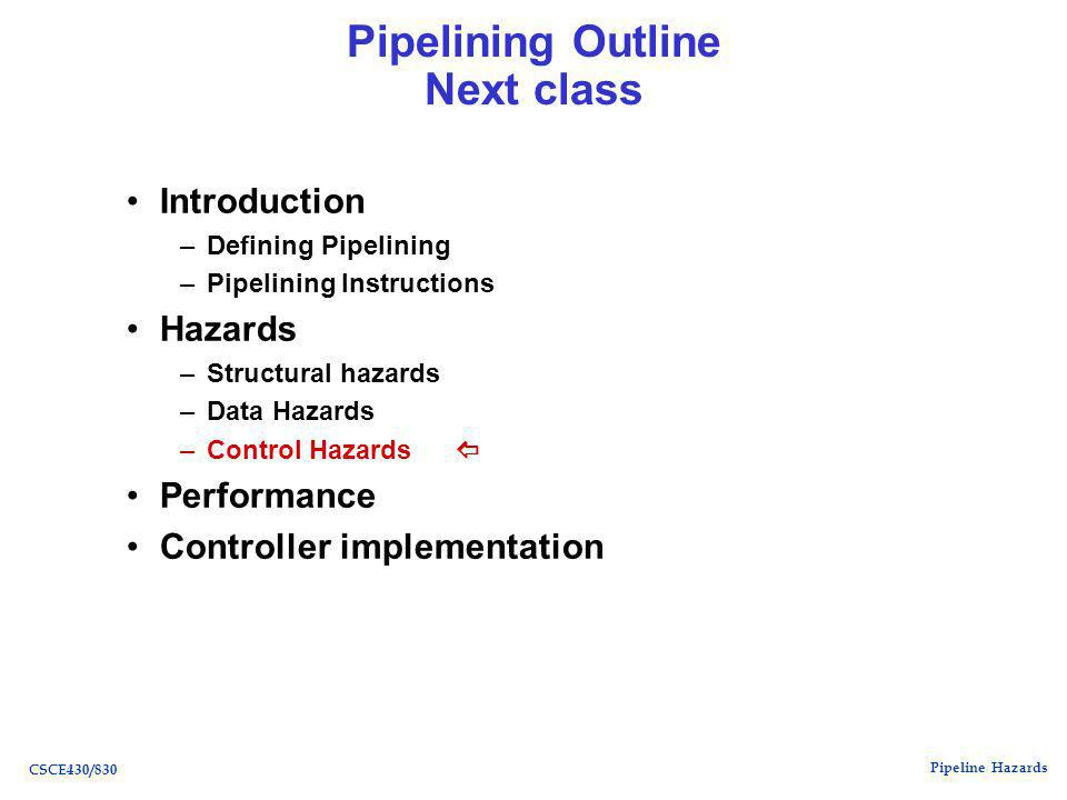 Pipeline Hazards CSCE430/830 Pipelining Outline Next class Introduction –Defining Pipelining –Pipelining Instructions Hazards –Structural hazards –Data Hazards –Control Hazards  Performance Controller implementation