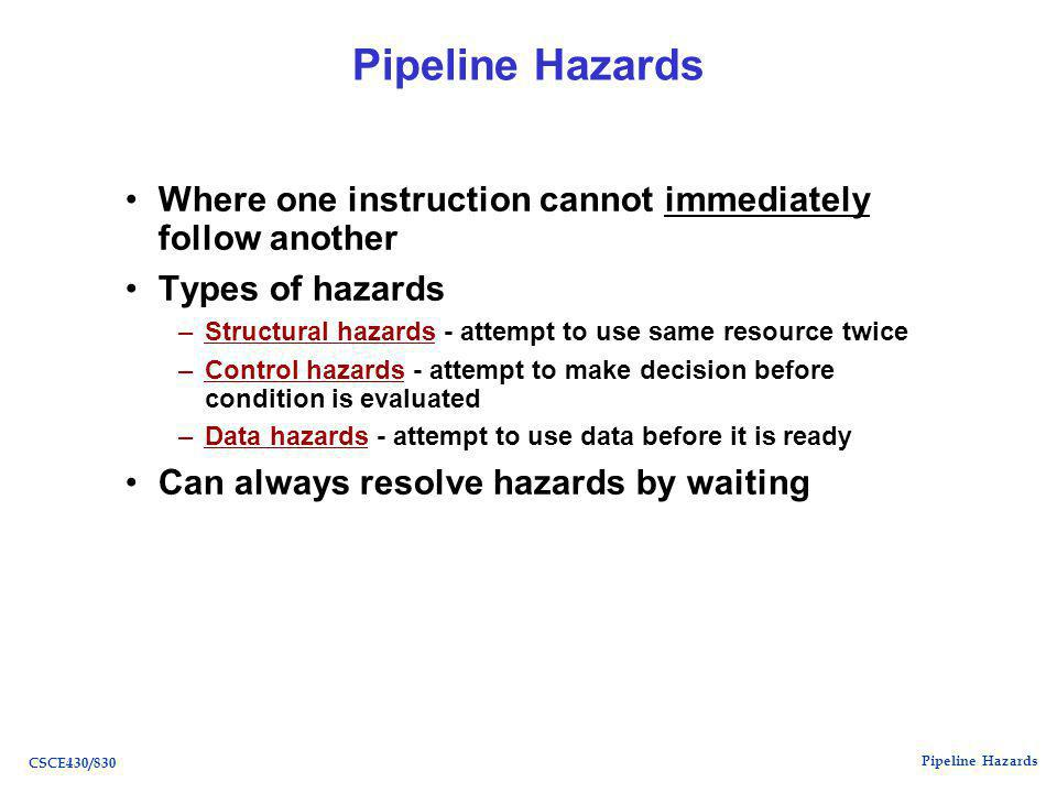 Pipeline Hazards CSCE430/830 Pipeline Hazards Where one instruction cannot immediately follow another Types of hazards –Structural hazards - attempt to use same resource twice –Control hazards - attempt to make decision before condition is evaluated –Data hazards - attempt to use data before it is ready Can always resolve hazards by waiting