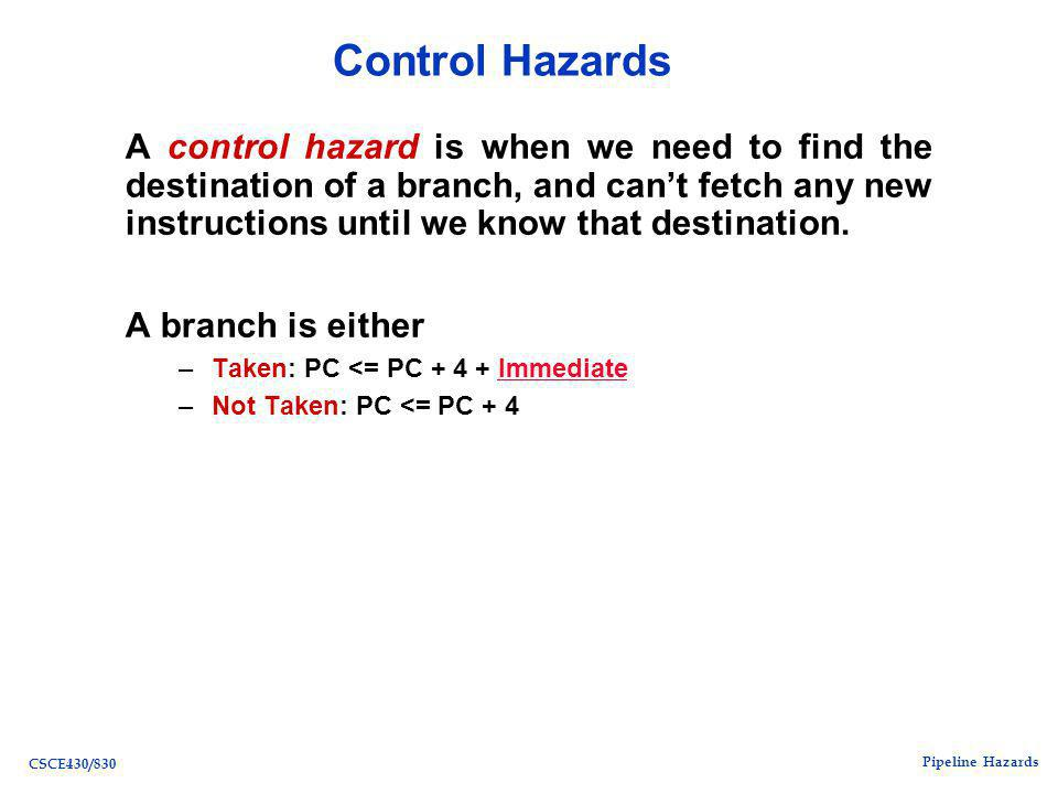 Pipeline Hazards CSCE430/830 Control Hazards A control hazard is when we need to find the destination of a branch, and can't fetch any new instructions until we know that destination.