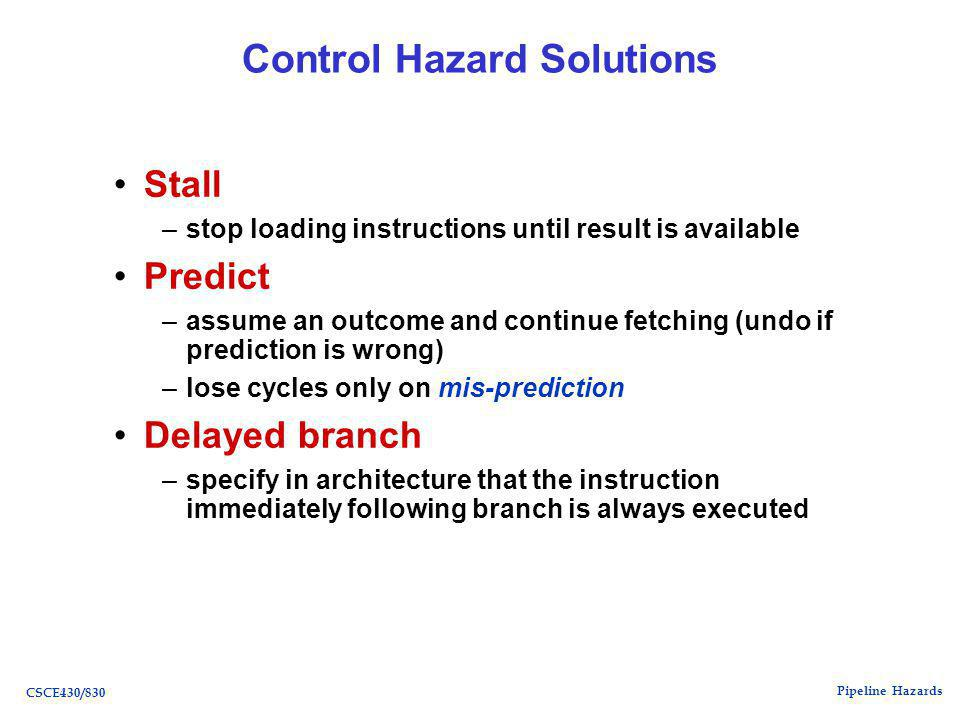 Pipeline Hazards CSCE430/830 Control Hazard Solutions Stall –stop loading instructions until result is available Predict –assume an outcome and continue fetching (undo if prediction is wrong) –lose cycles only on mis-prediction Delayed branch –specify in architecture that the instruction immediately following branch is always executed