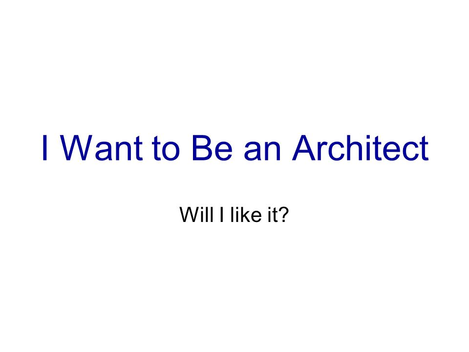 I Want to Be an Architect Will I like it?